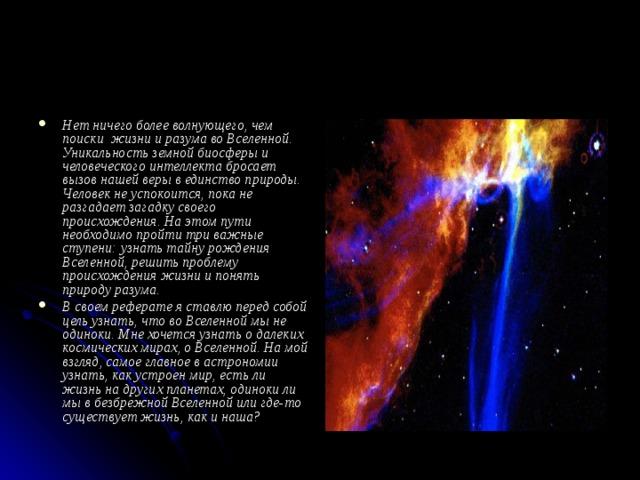 Нет ничего более волнующего, чем поиски жизни и разума во Вселенной. Уникальность земной биосферы и человеческого интеллекта бросает вызов нашей веры в единство природы. Человек не успокоится, пока не разгадает загадку своего происхождения. На этом пути необходимо пройти три важные ступени: узнать тайну рождения Вселенной, решить проблему происхождения жизни и понять природу разума. В своем реферате я ставлю перед собой цель узнать, что во Вселенной мы не одиноки. Мне хочется узнать о далеких космических мирах, о Вселенной. На мой взгляд, самое главное в астрономии узнать, как устроен мир, есть ли жизнь на других планетах, одиноки ли мы в безбрежной Вселенной или где-то существует жизнь, как и наша?