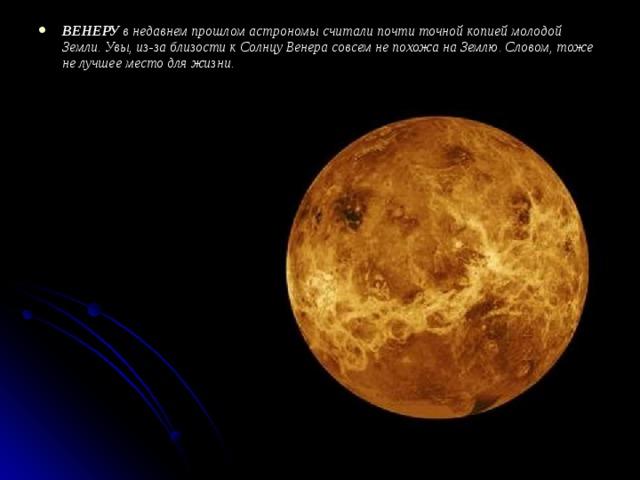 ВЕНЕРУ в недавнем прошлом астрономы считали почти точной копией молодой Земли. Увы, из-за близости к Солнцу Венера совсем не похожа на Землю. Словом, тоже не лучшее место для жизни.