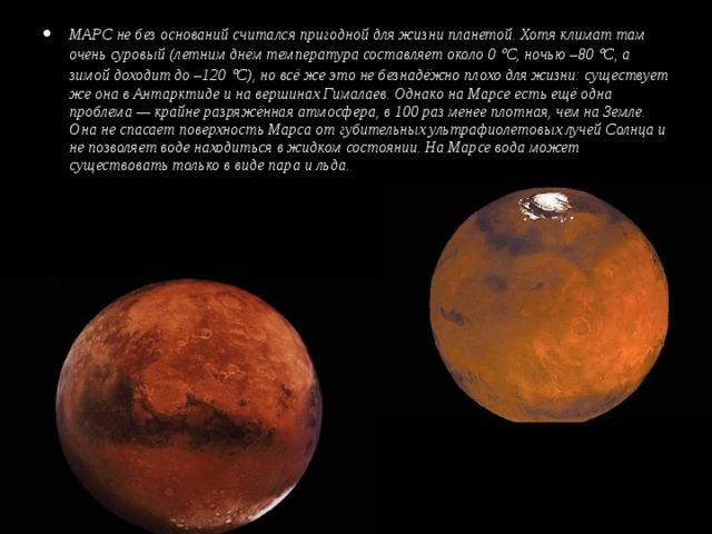 МАРС не без оснований считался пригодной для жизни планетой. Хотя климат там очень суровый (летним днём температура составляет около 0  С, ночью –80  С, а зимой доходит до –120  С), но всё же это не безнадёжно плохо для жизни: существует же она в Антарктиде и на вершинах Гималаев. Однако на Марсе есть ещё одна проблема — крайне разряжённая атмосфера, в 100 раз менее плотная, чем на Земле. Она не спасает поверхность Марса от губительных ультрафиолетовых лучей Солнца и не позволяет воде находиться в жидком состоянии. На Марсе вода может существовать только в виде пара и льда.