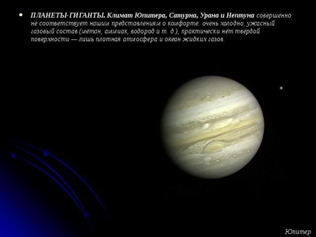 ПЛАНЕТЫ-ГИГАНТЫ.  Климат Юпитера, Сатурна, Урана и Нептуна совершенно не соответствует нашим представлениям о комфорте: очень холодно, ужасный газовый состав (метан, аммиак, водород и т. д.), практически нет твёрдой поверхности — лишь плотная атмосфера и океан жидких газов.