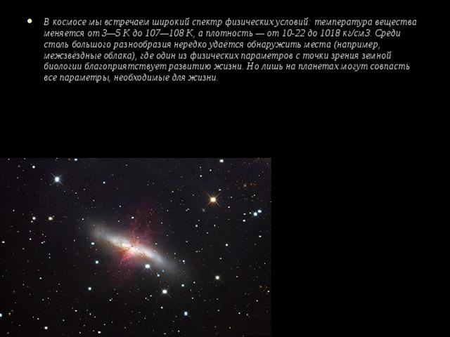 В космосе мы встречаем широкий спектр физических условий: температура вещества меняется от 3—5 К до 107—108 К, а плотность — от 10-22 до 1018 кг/см3. Среди столь большого разнообразия нередко удаётся обнаружить места (например, межзвёздные облака), где один из физических параметров с точки зрения земной биологии благоприятствует развитию жизни. Но лишь на планетах могут совпасть все параметры, необходимые для жизни.