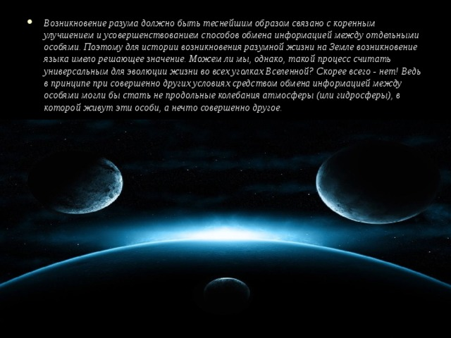 Возникновение разума должно быть теснейшим образом связано с коренным улучшением и усовершенствованием способов обмена информацией между отдельными особями. Поэтому для истории возникновения разумной жизни на Земле возникновение языка имело решающее значение. Можем ли мы, однако, такой процесс считать универсальным для эволюции жизни во всех уголках Вселенной? Скорее всего - нет! Ведь в принципе при совершенно других условиях средством обмена информацией между особями могли бы стать не продольные колебания атмосферы (или гидросферы), в которой живут эти особи, а нечто совершенно другое.