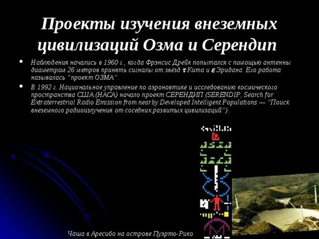 """Проекты изучения внеземных цивилизаций Озма и Серендип  Наблюдения начались в 1960 г., когда Фрэнсис Дрейк попытался с помощью антенны диаметром 26 метров принять сигналы от звёзд   Кита и  Эридана. Его работа называлась """"проект ОЗМА"""". В 1992 г. Национальное управление по аэронавтике и исследованию космического пространства США (НАСА) начало проект СЕРЕНДИП ( SERENDIP , Search for Extraterrestrial Radio Emission from nearby Developed Intelligent Populations — """"Поиск внеземного радиоизлучения от соседних развитых цивилизаций""""). Чаша в Аресибо на острове Пуэрто-Рико"""