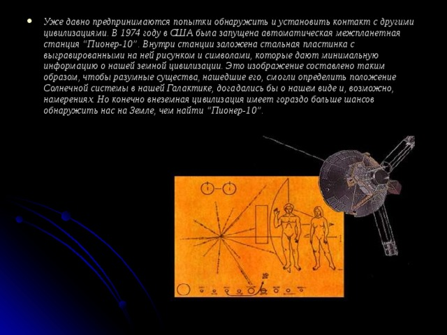 """Уже давно предпринимаются попытки обнаружить и установить контакт с другими цивилизациями. В 1974 году в США была запущена автоматическая межпланетная станция """"Пионер-10"""". Внутри станции заложена стальная пластинка с выгравированными на ней рисунком и символами, которые дают минимальную информацию о нашей земной цивилизации. Это изображение составлено таким образом, чтобы разумные существа, нашедшие его, смогли определить положение Солнечной системы в нашей Галактике, догадались бы о нашем виде и, возможно, намерениях. Но конечно внеземная цивилизация имеет гораздо больше шансов обнаружить нас на Земле, чем найти """"Пионер-10""""."""