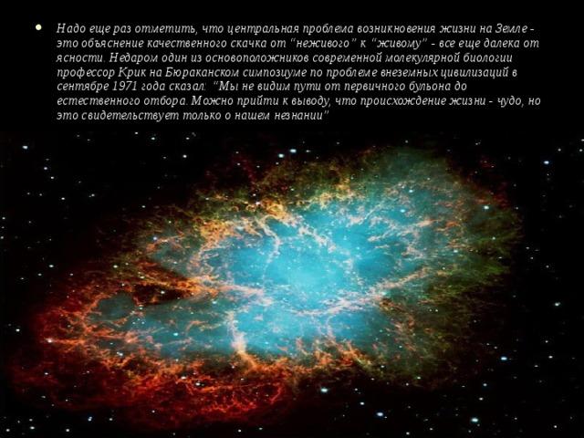 """Надо еще раз отметить, что центральная проблема возникновения жизни на Земле - это объяснение качественного скачка от """"неживого"""" к """"живому"""" - все еще далека от ясности. Недаром один из основоположников современной молекулярной биологии профессор Крик на Бюраканском симпозиуме по проблеме внеземных цивилизаций в сентябре 1971 года сказал: """"Мы не видим пути от первичного бульона до естественного отбора. Можно прийти к выводу, что происхождение жизни - чудо, но это свидетельствует только о нашем незнании"""""""