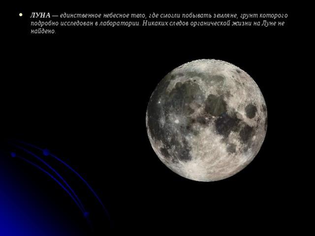 ЛУНА — единственное небесное тело, где смогли побывать земляне, грунт которого подробно исследован в лаборатории. Никаких следов органической жизни на Луне не найдено.