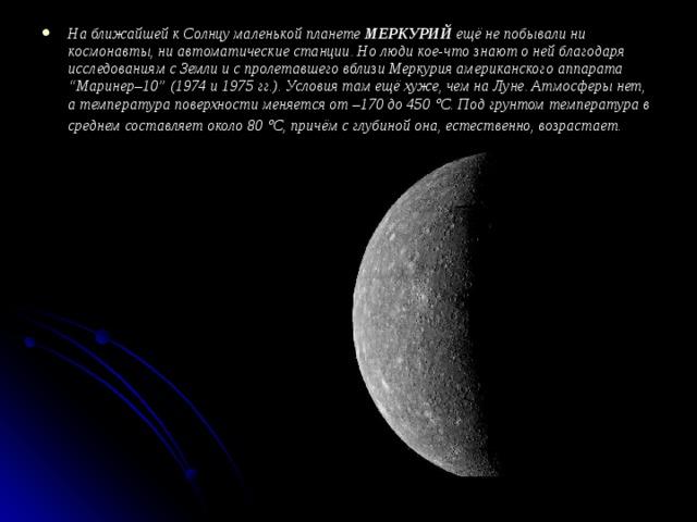 """На ближайшей к Солнцу маленькой планете МЕРКУРИЙ ещё не побывали ни космонавты, ни автоматические станции. Но люди кое-что знают о ней благодаря исследованиям с Земли и с пролетавшего вблизи Меркурия американского аппарата """"Маринер–10"""" (1974 и 1975 гг.). Условия там ещё хуже, чем на Луне. Атмосферы нет, а температура поверхности меняется от –170 до 450  С. Под грунтом температура в среднем составляет около 80  С, причём с глубиной она, естественно, возрастает."""