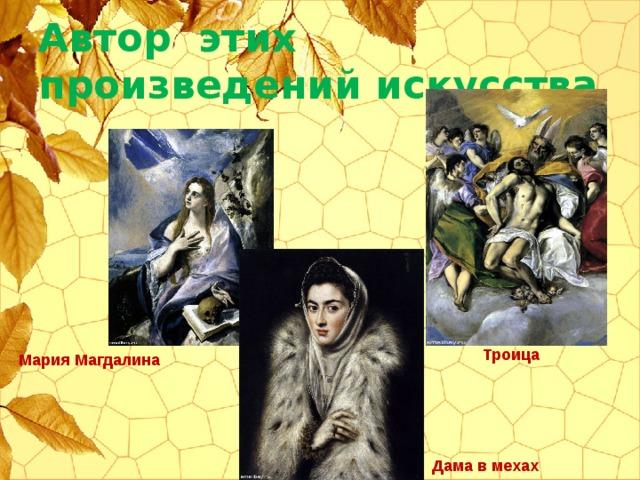 Автор этих произведений искусства Троица Мария Магдалина Дама в мехах