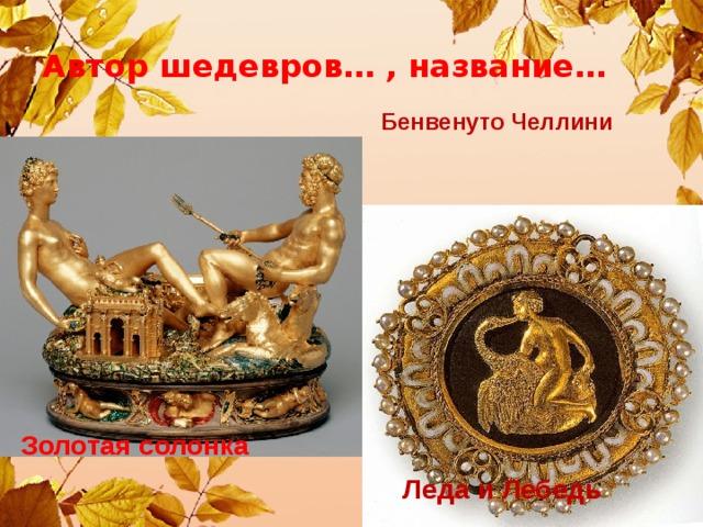 Автор шедевров… , название… Бенвенуто Челлини Золотая солонка Леда и Лебедь
