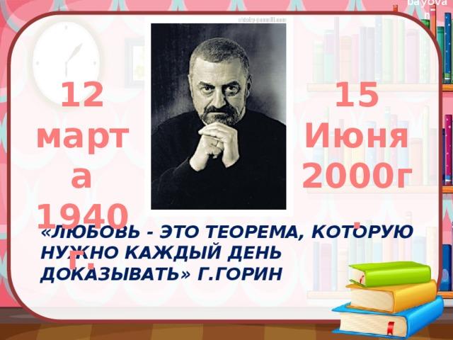 12 марта 15 1940г. Июня 2000г. «Любовь - это теорема, которую нужно каждый день доказывать» Г.Горин