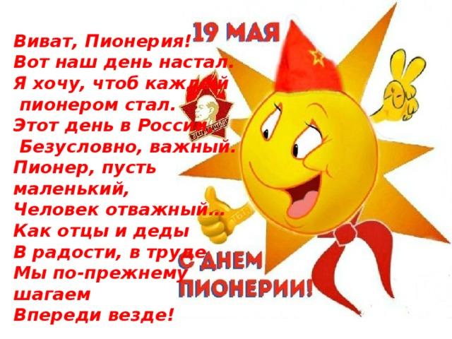 Виват, Пионерия! Вот наш день настал. Я хочу, чтоб каждый  пионером стал. Этот день в России,  Безусловно, важный. Пионер, пусть маленький, Человек отважный… Как отцы и деды В радости, в труде Мы по-прежнему шагаем Впереди везде!
