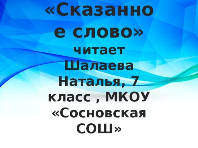 Борис Ганаго «Сказанное слово»  читает Шалаева Наталья, 7 класс , МКОУ «Сосновская СОШ»