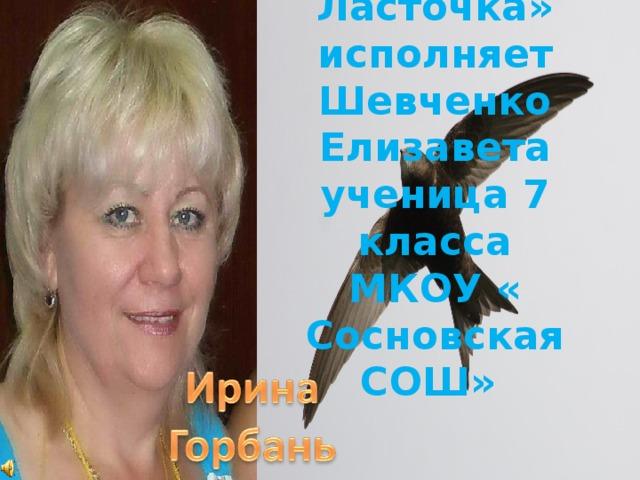 Рассказ « Ласточка»  исполняет  Шевченко Елизавета  ученица 7 класса  МКОУ « Сосновская СОШ»