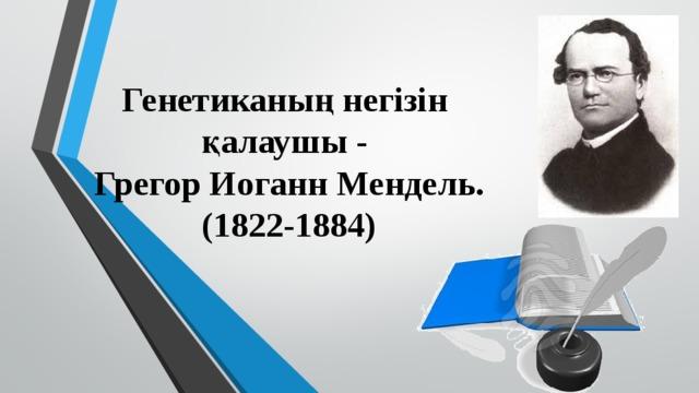 Генетиканың негізін  қалаушы -  Грегор Иоганн Мендель.  (1822-1884)