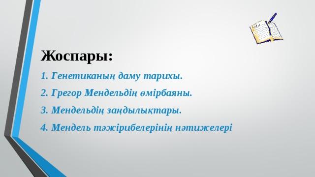 Жоспары: 1. Генетиканың даму тарихы. 2. Грегор Мендельдің өмірбаяны. 3. Мендельдің заңдылықтары. 4. Мендель тәжірибелерінің нәтижелері