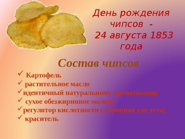 День рождения чипсов -  24 августа 1853 года   Состав чипсов
