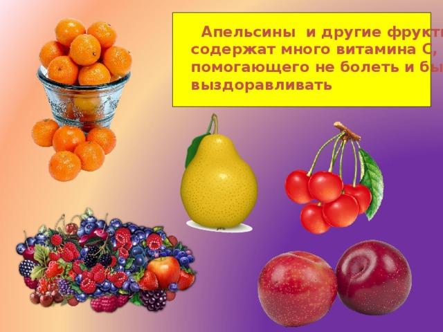Апельсины и другие фрукты содержат много витамина С, помогающего не болеть и быстрее выздоравливать