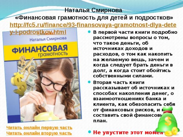 Наталья Смирнова «Финансовая грамотность для детей и подростков» http://fc5.ru/finance/93-finansovaya-gramotnost-dlya-detey-i-podrostkov.html В первой части книги подробно рассмотрены вопросы о том, что такое деньги, об источниках доходов и расходов, о том как накопить на желаемую вещь, зачем и когда следует брать деньги в долг, а когда стоит обойтись собственными силами. Вторая часть книги рассказывает об источниках и способах накопления денег, о взаимоотношениях банка и клиента, как обезопасить себя от финансовых рисков, и как составить свой финансовый план.   Не упустите этот момент! Читать онлайн первую часть Читать онлайн вторую часть