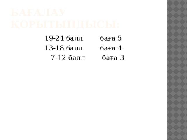 Бағалау қорытындысы: 19-24 балл баға 5 13-18 балл баға 4  7-12 балл баға 3