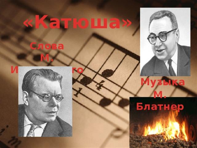«Катюша» Слова М. Исаковского  Музыка М. Блатнер