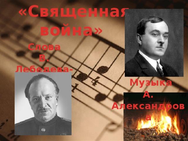«Священная война» Слова В. Лебедева-Кумача  Музыка А. Александрова