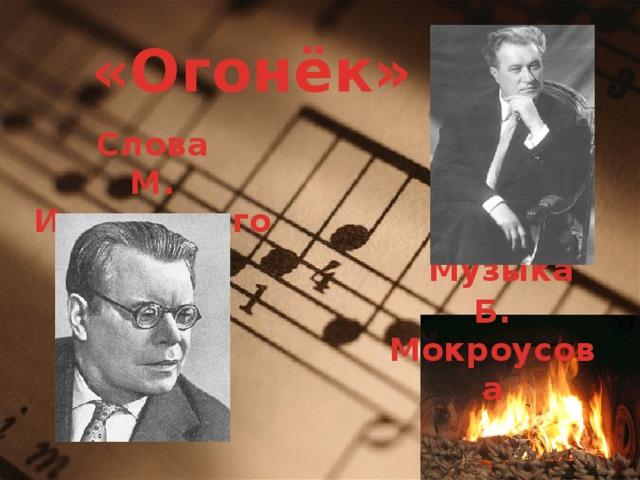 «Огонёк» Слова М. Исаковского  Музыка Б. Мокроусова