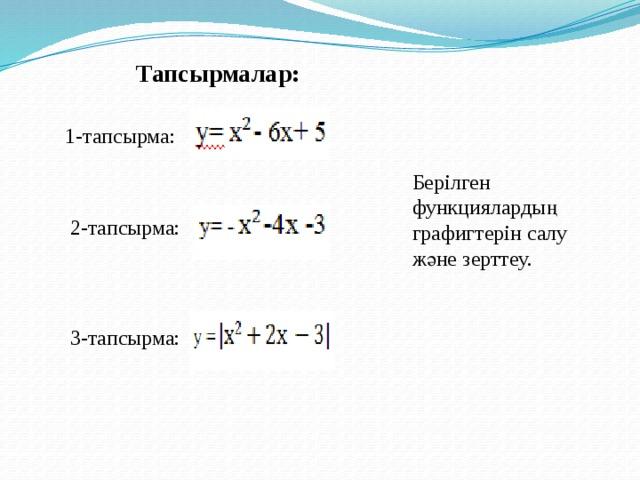 Тапсырмалар: 1-тапсырма:  Берілген функциялардың графигтерін салу және зерттеу. 2-тапсырма: 3-тапсырма: