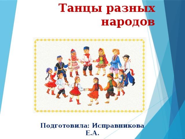 Танцы разных народов Подготовила: Исправникова Е.А.