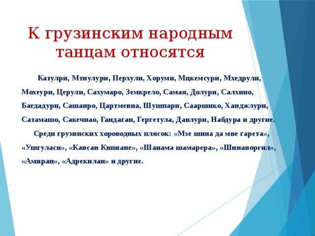 К грузинским народным танцам относятся  Катулри, Мтиулури, Перхули, Хоруми, Мцкемсури, Мхедрули,  Мохеури, Церули, Сахумаро, Земкрело, Самая, Долури, Салхино,  Багдадури, Сашаиро, Цартмевиа, Шушпари, Сааршико, Ханджлури,  Сатамашо, Сакечнао, Гандаган, Гергетула, Давлури, Набдура и другие.  Среди грузинских хороводных плясок: «Мзе шина да мве гарета»,  «Ушгуласи», «Кавсан Кипиане», «Шаиама шамарера», «Шинаворгил»,  «Амиран», «Адрекилаи» и другие.