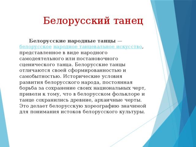 Белорусский танец  Белорусские народные танцы — белорусское  народное танцевальное искусство , представленное в виде народного самодеятельного или постановочного сценического танца. Белорусские танцы отличаются своей сформированностью и самобытностью. Исторические условия развития белорусского народа, постоянная борьба за сохранение своих национальных черт, привели к тому, что в белорусском фольклоре и танце сохранились древние, архаичные черты. Это делает белорусскую хореографию значимой для понимания истоков белорусского культуры.
