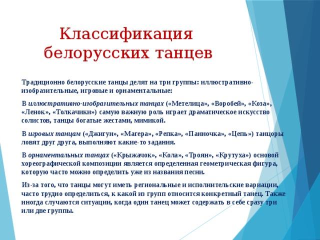 Классификация  белорусских танцев  Традиционно белорусские танцы делят на три группы: иллюстративно-изобразительные, игровые и орнаментальные:  В иллюстративно-изобразительных танцах («Метелица», «Воробей», «Коза», «Ленок», «Толкачики») самую важную роль играет драматическое искусство солистов, танцы богатые жестами, мимикой.  В игровых танцам («Джигун», «Магера», «Репка», «Панночка», «Цепь») танцоры ловят друг друга, выполняют какие-то задания.  В орнаментальных танцах («Крыжачок», «Кола», «Троян», «Крутуха») основой хореографической композиции является определенная геометрическая фигура, которую часто можно определить уже из названия песни.  Из-за того, что танцы могут иметь региональные и исполнительские вариации, часто трудно определиться, к какой из групп относится конкретный танец. Также иногда случаются ситуации, когда один танец может содержать в себе сразу три или две группы.