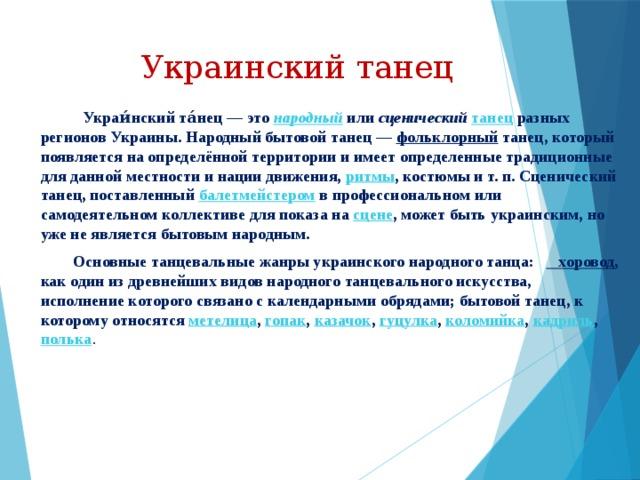 Украинский танец  Украи́нский та́нец — это народный или сценический  танец разных регионов Украины.Народный бытовой танец— фольклорный танец, который появляется на определённой территории и имеет определенные традиционные для данной местности и нации движения, ритмы , костюмы и т. п.Сценический танец, поставленный балетмейстером в профессиональном или самодеятельном коллективе для показа на сцене , может быть украинским, но уже не является бытовым народным.  Основные танцевальные жанры украинского народного танца: хоровод , как один из древнейших видов народного танцевального искусства, исполнение которого связано с календарными обрядами; бытовой танец, к которому относятся метелица , гопак , казачок , гуцулка , коломийка , кадриль , полька .