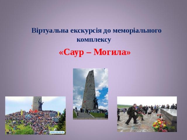 Віртуальна екскурсія до меморіального комплексу «Саур – Могила»