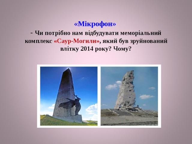 «Мікрофон»  - Чи потрібно нам відбудувати меморіальний комплекс «Саур-Могили» , який був зруйнований влітку 2014 року? Чому?