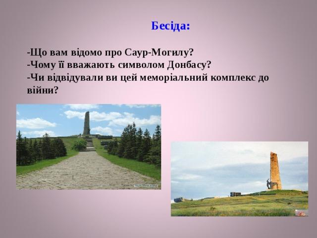 Бесіда:   -Що вам відомо про Саур-Могилу?  -Чому її вважають символом Донбасу?  -Чи відвідували ви цей меморіальний комплекс до війни?