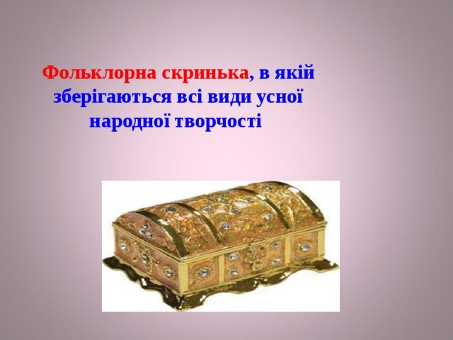 Фольклорна скринька , в якій зберігаються всі види усної народної творчості