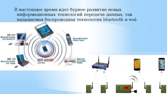 В настоящее время идет бурное развитие новых информационных технологий передачи данных, так называемая беспроводная технология bluetooth и wai-fai.