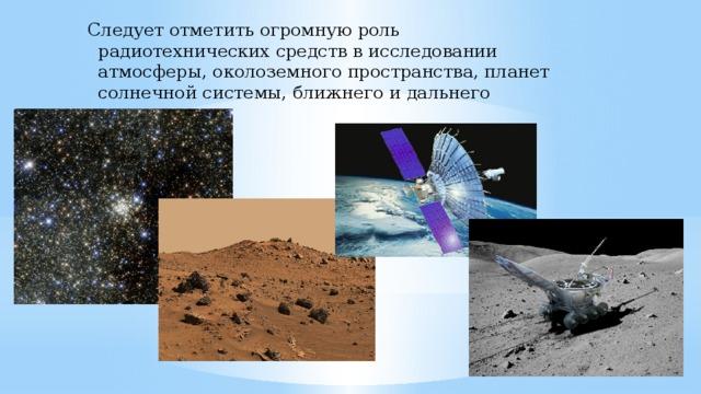 Следует отметить огромную роль радиотехнических средств в исследовании атмосферы, околоземного пространства, планет солнечной системы, ближнего и дальнего космоса.