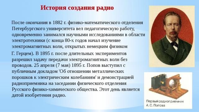 История создания радио   После окончания в 1882 г. физико-математического отделения Петербургского университета вел педагогическую работу, одновременно занимался научными исследованиями в области электротехники (с конца 80-х годов начал изучение электромагнитных волн, открытых немецким физиком  Г. Герцем). В 1895 г. после длительных экспериментов разрешил задачу передачи электромагнитных волн без проводов. 25 апреля (7 мая) 1895 г. Попов выступил с публичным докладом 'Об отношении металлических порошков к электрическим колебаниям' и демонстрацией радиоприемника на заседании физического отделения Русского физико-химического общества. Этот день является датой изобретения радио.