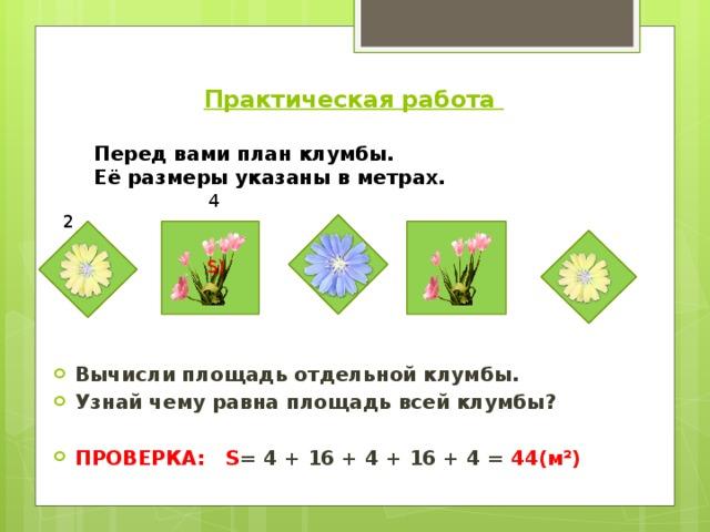 Практическая работа   Перед вами план клумбы. Её размеры указаны в метрах. 4 Вычисли площадь отдельной клумбы. Узнай чему равна площадь всей клумбы?  ПРОВЕРКА:  S = 4 + 16 + 4 + 16 + 4 = 44(м²)  2 S)  4