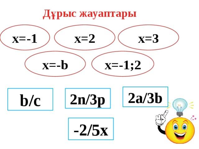 Дұрыс жауаптары x=-1 x=2 x=3 x=-b x=-1;2 2a/3b 2n/3p b/c -2/5x