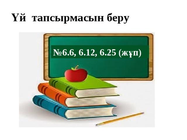 Үй тапсырмасын беру № 6.6, 6.12, 6.25 (жұп)