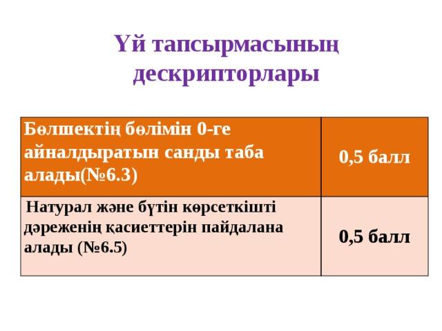 Үй тапсырмасының дескрипторлары Бөлшектің бөлімін 0-ге айналдыратын санды таба алады(№6.3)   Натурал және бүтін көрсеткішті дәреженің қасиеттерін пайдалана алады (№6.5) 0,5 балл  0,5 балл