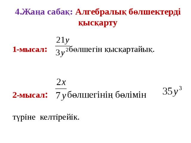 4.Жаңа сабақ: Алгебралық бөлшектерді қысқарту 1-мысал :  бөлшегін қысқартайық.  2-мысал :  бөлшегінің бөлімін  түріне келтірейік.