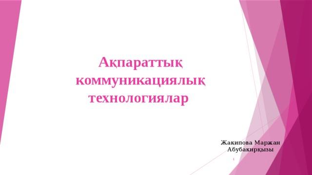 Ақпараттық коммуникациялық технологиялар   Жакипова Маржан Абубакирқызы