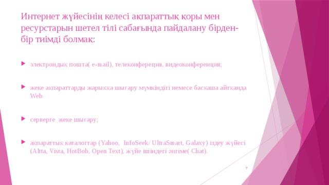Интернет жүйесінің келесі ақпараттық қоры мен ресурстарын шетел тілі сабағында пайдалану бірден-бір тиімді болмақ: электрондық пошта( e-mail), телеконфереция, видеоконференция; жеке ақпараттарды жарыққа шығару мүмкіндігі немесе басқаша айтқанда Web серверге жеке шығару; ақпараттық каталогтар (Yahoo, InfoSeek/ UltraSmart, Galaxy) іздеу жүйесі (Altta, Vista, HotBob, Open Text), жүйе ішіндегі әңгіме( Chat).