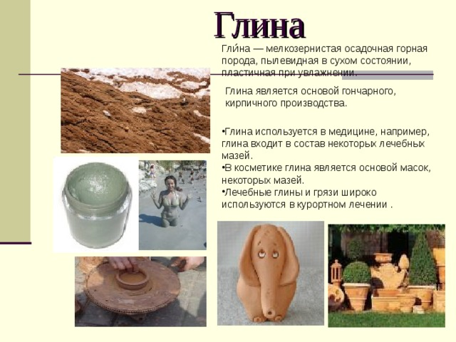 Глина Глина используется в медицине, например, глина входит в состав некоторых лечебных мазей. В косметике глина является основой масок, некоторых мазей. Лечебные глины и грязи широко используются в курортном лечении . Гли́на— мелкозернистая осадочная горная порода, пылевидная в сухом состоянии, пластичная при увлажнении. Глина является основой гончарного, кирпичного производства.