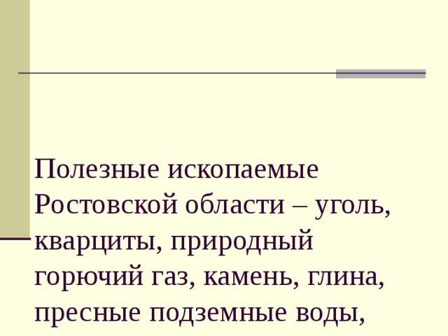 Полезные ископаемые Ростовской области – уголь, кварциты, природный горючий газ, камень, глина, пресные подземные воды, известняки и пески.