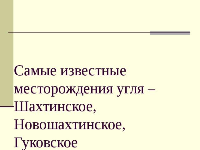 Самые известные месторождения угля – Шахтинское, Новошахтинское, Гуковское