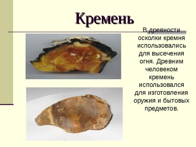 Кремень В древности осколки кремня использовались для высечения огня. Древним человеком кремень использовался для изготовления оружия и бытовых предметов.